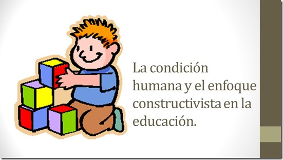 La condición humana y el enfoque constructivista en la educación.